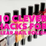 10 Life Hacks For Clear Nail Polish