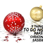 5 Things To Do Now To Make Christmas Easier!